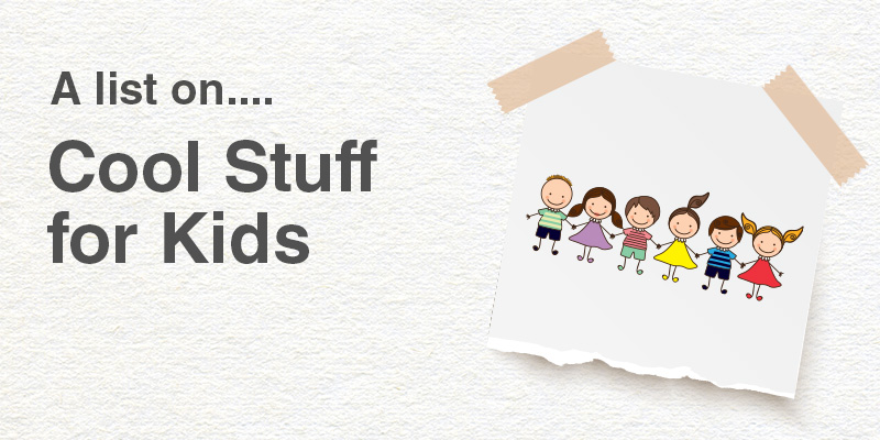 A List on Cool Stuff for Kids